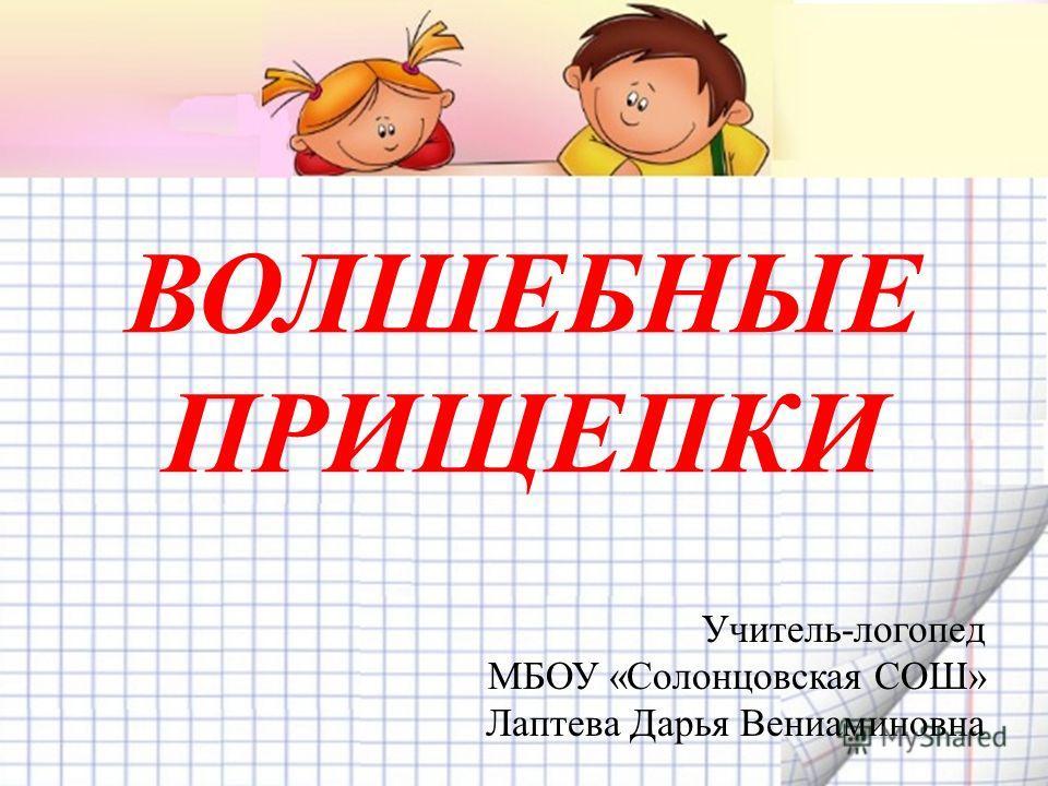 ВОЛШЕБНЫЕ ПРИЩЕПКИ Учитель-логопед МБОУ «Солонцовская СОШ» Лаптева Дарья Вениаминовна