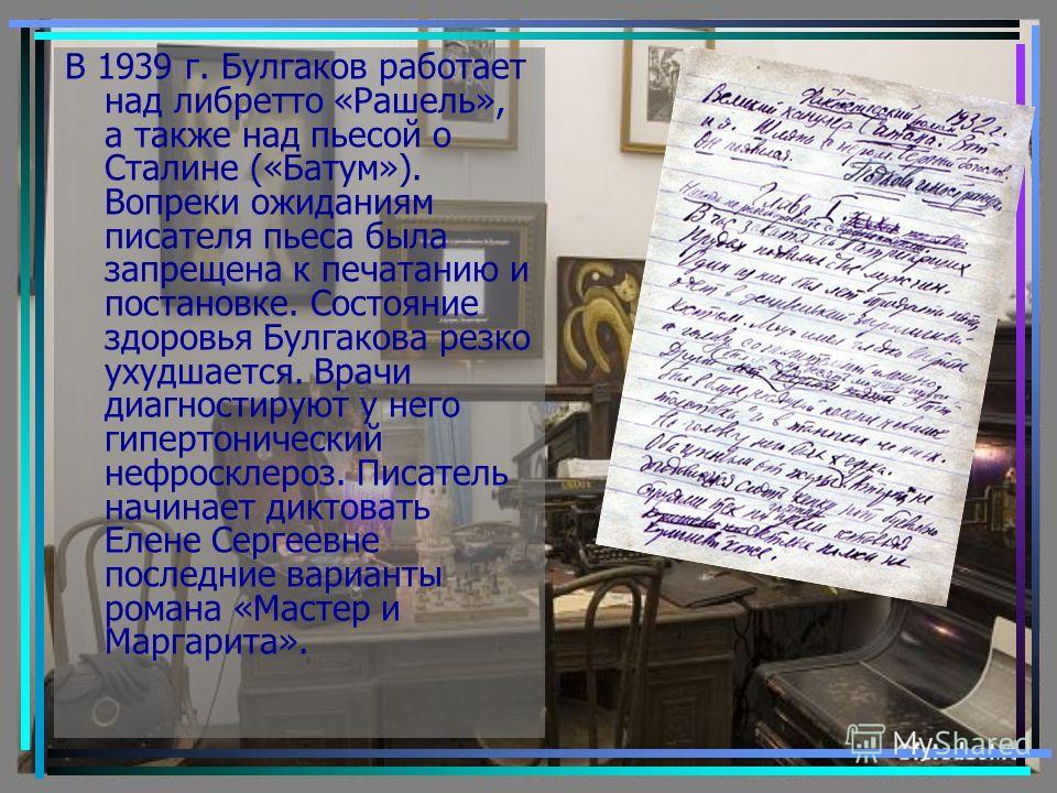 В 1939 г. Булгаков работает над либретто «Рашель», а также над пьесой о Сталине («Батум»). Вопреки ожиданиям писателя пьеса была запрещена к печатанию и постановке. Состояние здоровья Булгакова резко ухудшается. Врачи диагностируют у него гипертониче