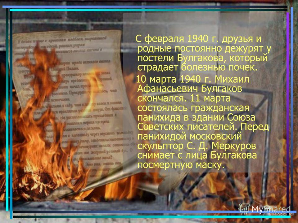 С февраля 1940 г. друзья и родные постоянно дежурят у постели Булгакова, который страдает болезнью почек. 10 марта 1940 г. Михаил Афанасьевич Булгаков скончался. 11 марта состоялась гражданская панихида в здании Союза Советских писателей. Перед паних