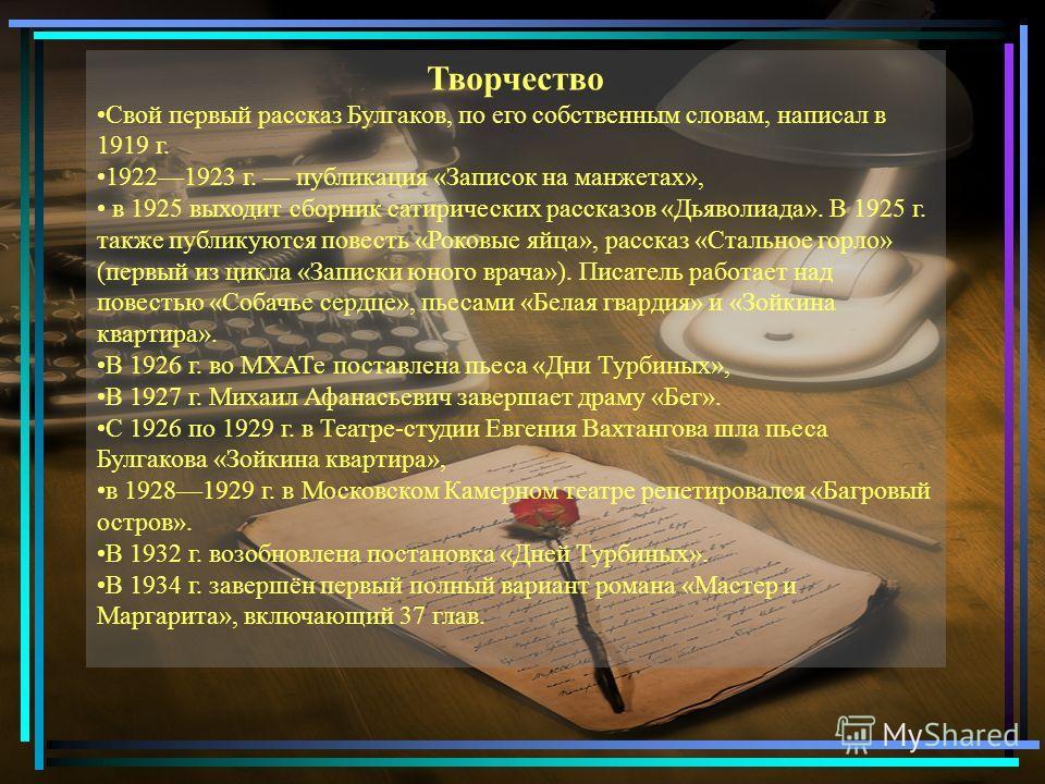 Творчество Свой первый рассказ Булгаков, по его собственным словам, написал в 1919 г. 19221923 г. публикация «Записок на манжетах», в 1925 выходит сборник сатирических рассказов «Дьяволиада». В 1925 г. также публикуются повесть «Роковые яйца», расска