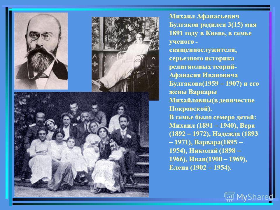Михаил Афанасьевич Булгаков родился 3(15) мая 1891 году в Киеве, в семье ученого - священнослужителя, серьезного историка религиозных теорий- Афанасия Ивановича Булгакова(1959 – 1907) и его жены Варвары Михайловны(в девичестве Покровской). В семье бы