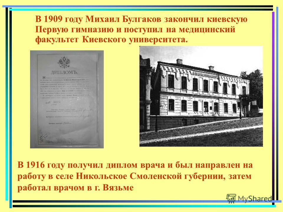 В 1909 году Михаил Булгаков закончил киевскую Первую гимназию и поступил на медицинский факультет Киевского университета. В 1916 году получил диплом врача и был направлен на работу в селе Никольское Смоленской губернии, затем работал врачом в г. Вязь