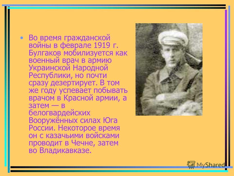 Во время гражданской войны в феврале 1919 г. Булгаков мобилизуется как военный врач в армию Украинской Народной Республики, но почти сразу дезертирует. В том же году успевает побывать врачом в Красной армии, а затем в белогвардейских Вооружённых сила