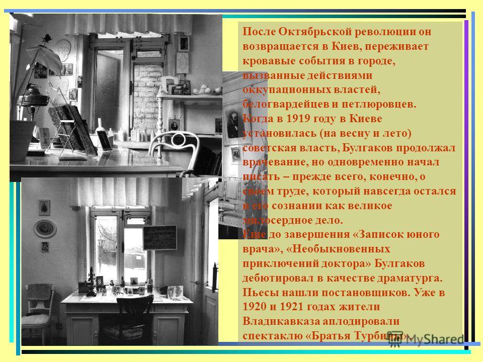 После Октябрьской революции он возвращается в Киев, переживает кровавые события в городе, вызванные действиями оккупационных властей, белогвардейцев и петлюровцев. Когда в 1919 году в Киеве установилась (на весну и лето) советская власть, Булгаков пр