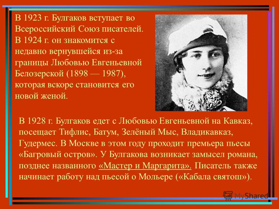В 1923 г. Булгаков вступает во Всероссийский Союз писателей. В 1924 г. он знакомится с недавно вернувшейся из-за границы Любовью Евгеньевной Белозерской (1898 1987), которая вскоре становится его новой женой. В 1928 г. Булгаков едет с Любовью Евгенье