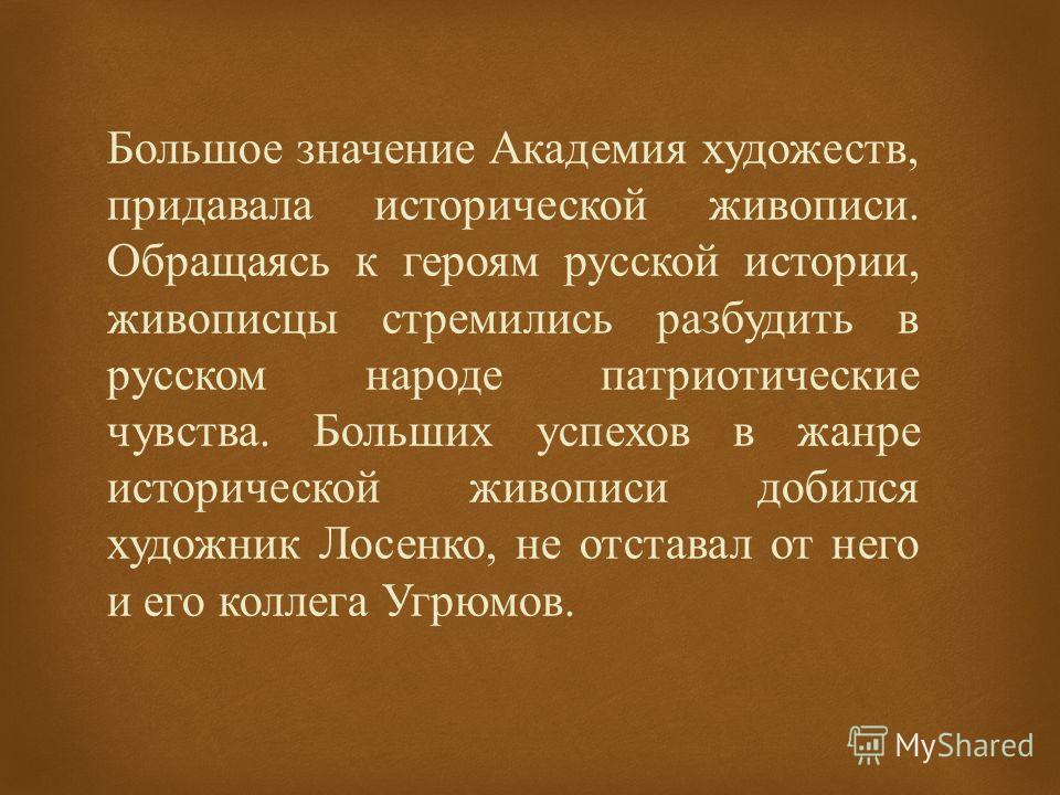 Большое значение Академия художеств, придавала исторической живописи. Обращаясь к героям русской истории, живописцы стремились разбудить в русском народе патриотические чувства. Больших успехов в жанре исторической живописи добился художник Лосенко,