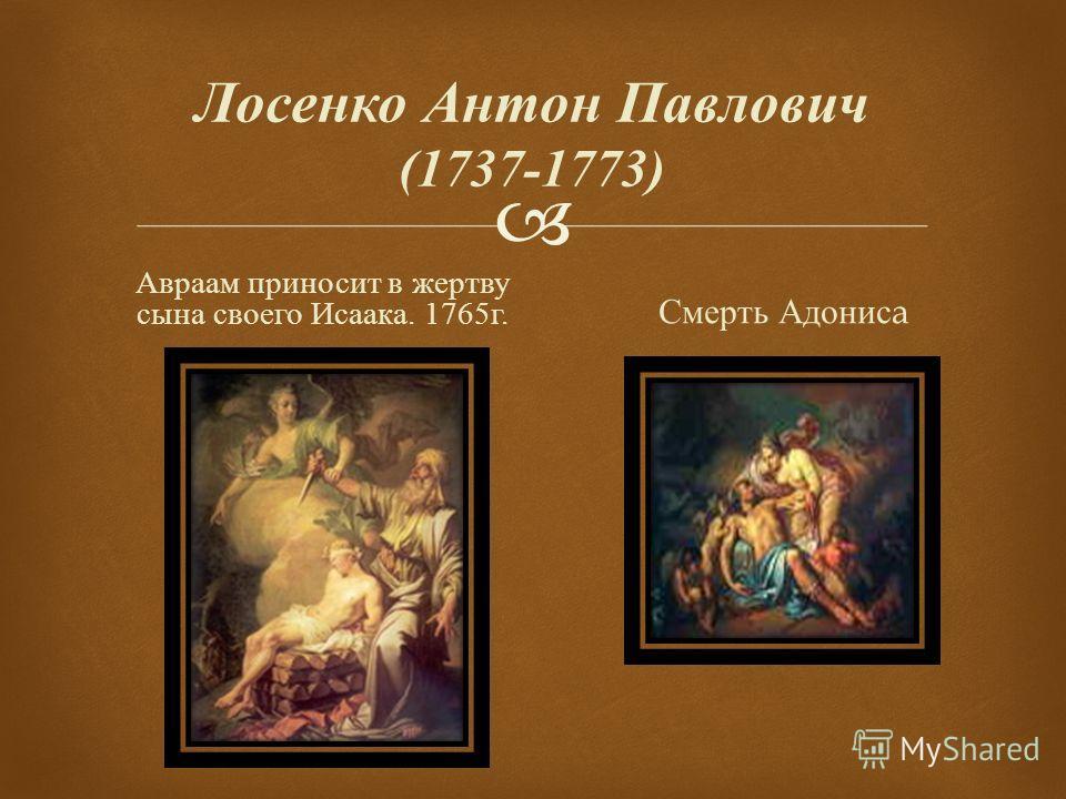 Лосенко Антон Павлович (1737-1773) Авраам приносит в жертву сына своего Исаака. 1765 г. Смерть Адонис a