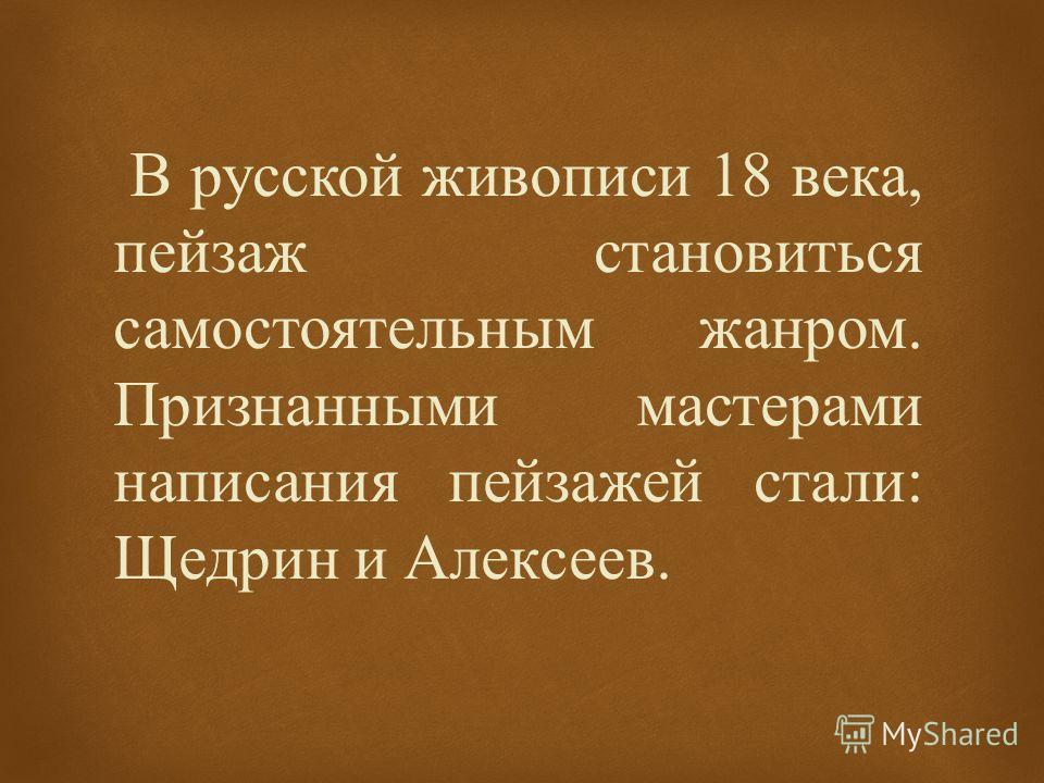 В русской живописи 18 века, пейзаж становиться самостоятельным жанром. Признанными мастерами написания пейзажей стали : Щедрин и Алексеев.