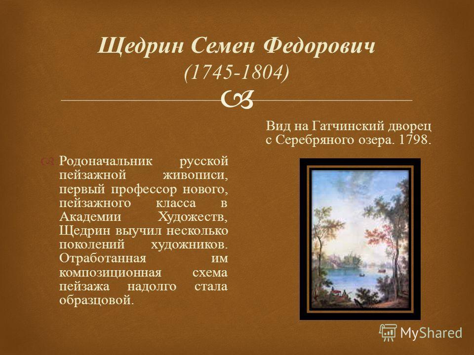 Щедрин Семен Федорович (1745-1804) Родоначальник русской пейзажной живописи, первый профессор нового, пейзажного класса в Академии Художеств, Щедрин выучил несколько поколений художников. Отработанная им композиционная схема пейзажа надолго стала обр