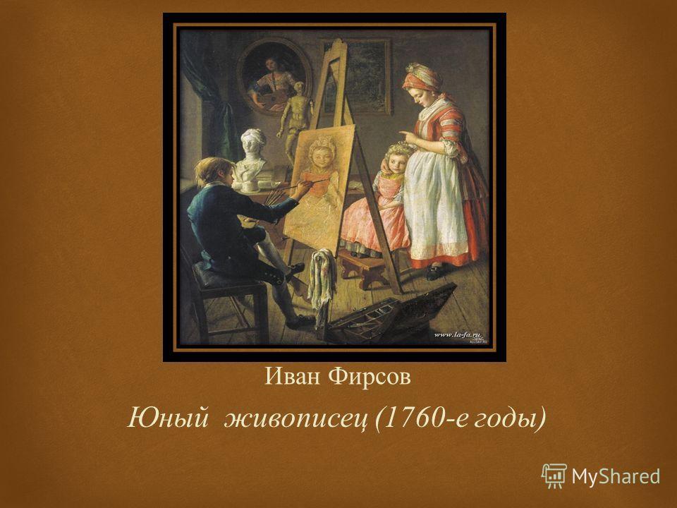 Иван Фирсов Юный живописец (1760- е годы )