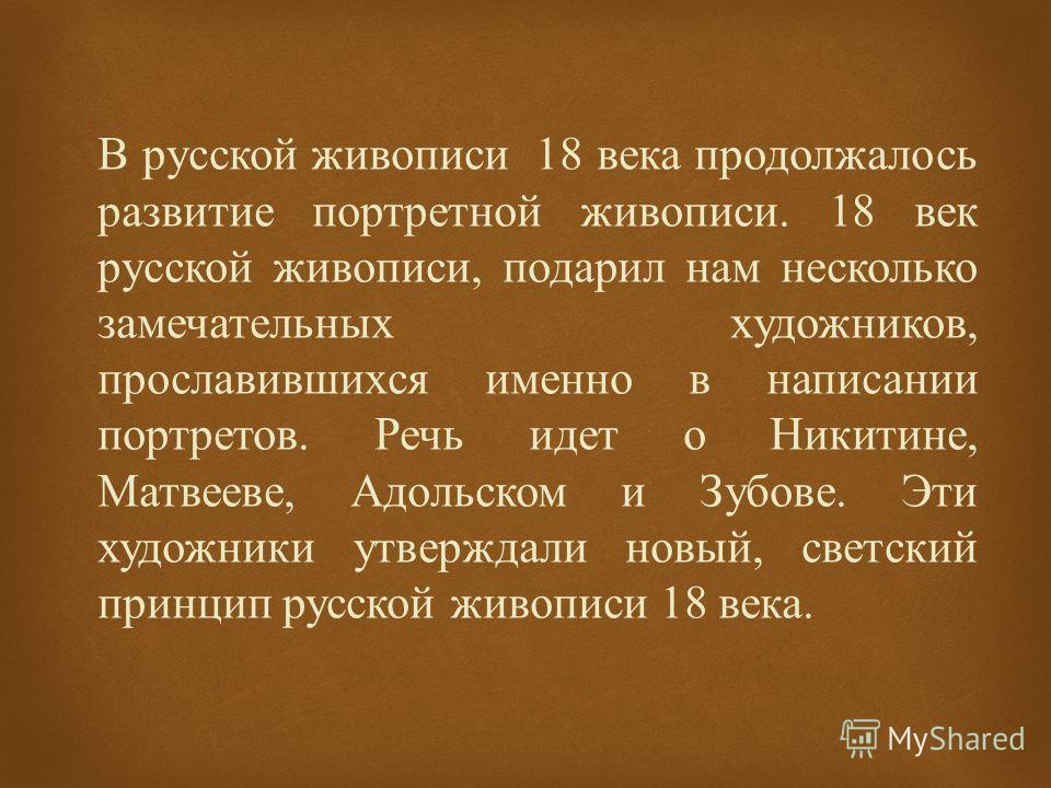 В русской живописи 18 века продолжалось развитие портретной живописи. 18 век русской живописи, подарил нам несколько замечательных художников, прославившихся именно в написании портретов. Речь идет о Никитине, Матвееве, Адольском и Зубове. Эти художн