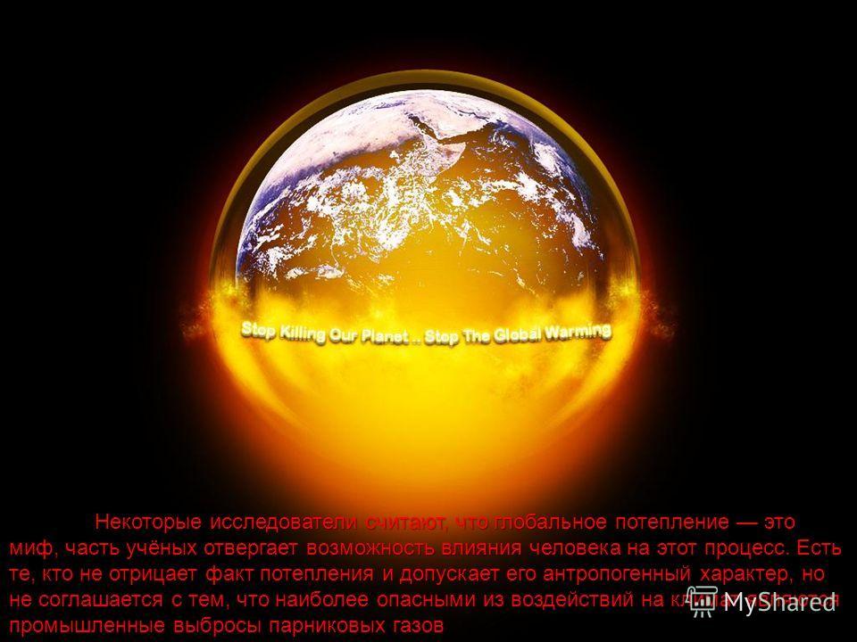 Некоторые исследователи считают, что глобальное потепление это миф, часть учёных отвергает возможность влияния человека на этот процесс. Есть те, кто не отрицает факт потепления и допускает его антропогенный характер, но не соглашается с тем, что наи