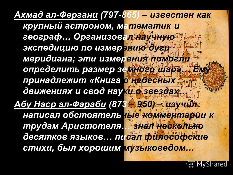 Ахмад ал-Фергани (797-865) – известен как крупный астроном, математик и географ… Организовал научную экспедицию по измерению дуги меридиана; эти измерения помогли определить размер земного шара… Ему принадлежит «Книга о небесных движениях и свод наук