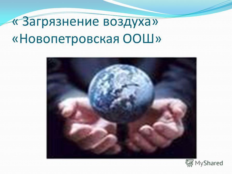 « Загрязнение воздуха» «Новопетровская ООШ»
