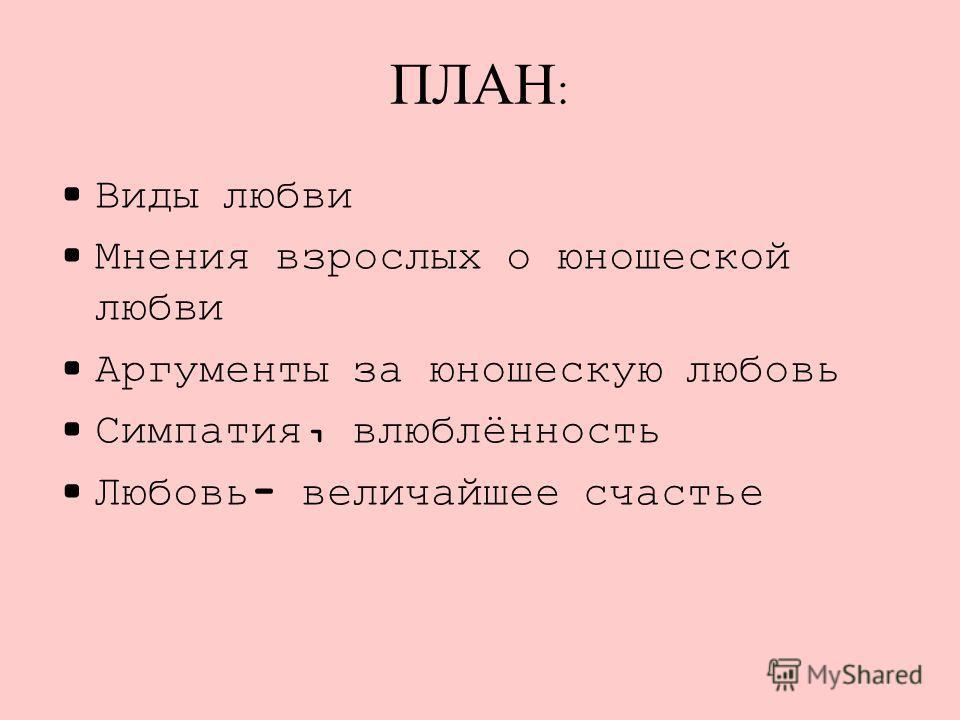 ПЛАН : Виды любви Мнения взрослых о юношеской любви Аргументы за юношескую любовь Симпатия, влюблённость Любовь- величайшее счастье