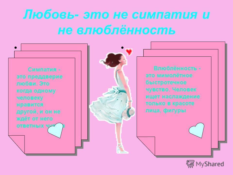 Любовь- это не симпатия и не влюблённость Влюблённость - это мимолётное быстротечное чувство. Человек ищет наслаждение только в красоте лица, фигуры Влюблённость - это мимолётное быстротечное чувство. Человек ищет наслаждение только в красоте лица, ф