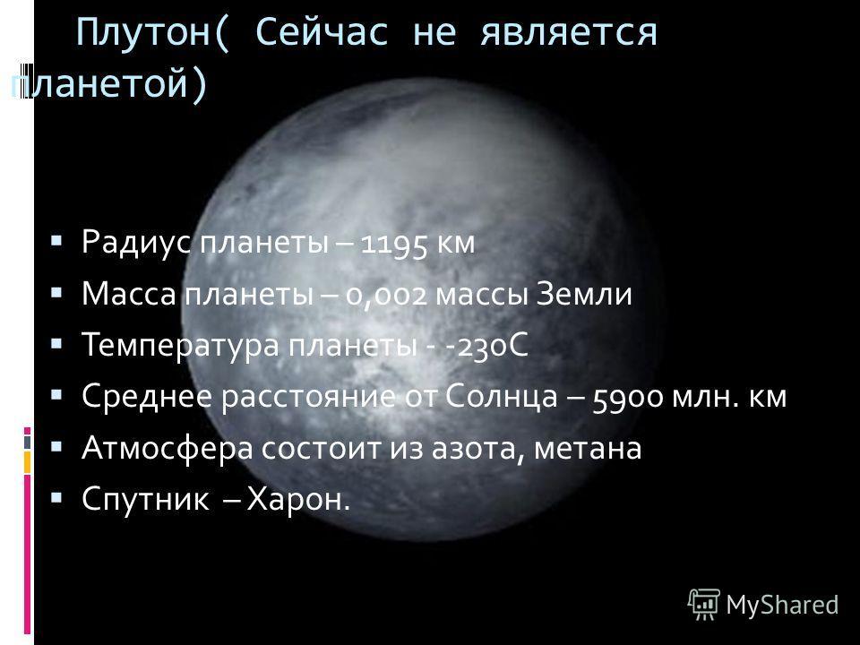 Радиус планеты – 1195 км Масса планеты – 0,002 массы Земли Температура планеты - -230С Среднее расстояние от Солнца – 5900 млн. км Атмосфера состоит из азота, метана Спутник – Харон. Плутон( Сейчас не является планетой)