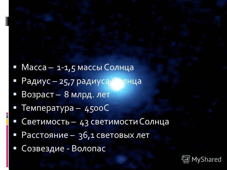 Масса – 1-1,5 массы Солнца Радиус – 25,7 радиуса Солнца Возраст – 8 млрд. лет Температура – 4500С Светимость – 43 светимости Солнца Расстояние – 36,1 световых лет Созвездие - Волопас Арктур Арктур