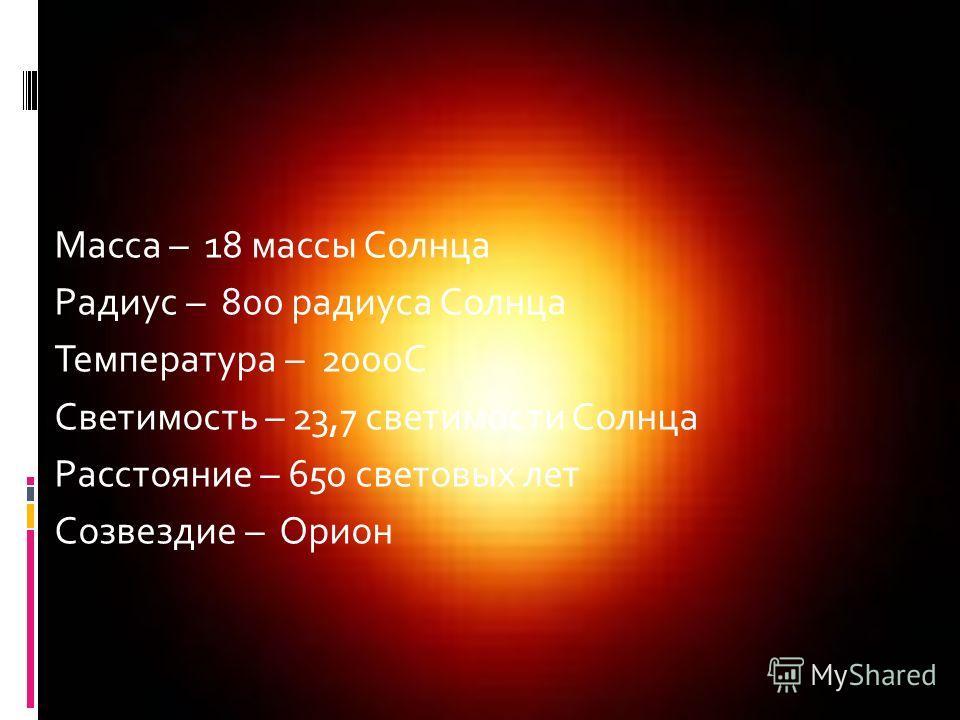 Масса – 18 массы Солнца Радиус – 800 радиуса Солнца Температура – 2000С Светимость – 23,7 светимости Солнца Расстояние – 650 световых лет Созвездие – Орион Бетельгейзе Бетельгейзе
