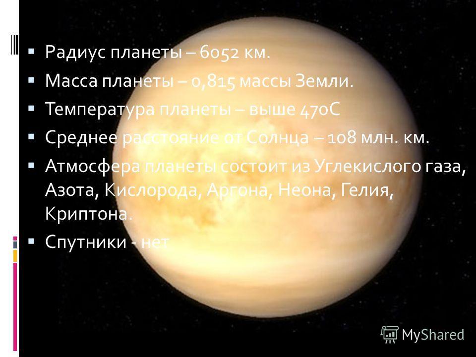Радиус планеты – 6052 км. Масса планеты – 0,815 массы Земли. Температура планеты – выше 470С Среднее расстояние от Солнца – 108 млн. км. Атмосфера планеты состоит из Углекислого газа, Азота, Кислорода, Аргона, Неона, Гелия, Криптона. Спутники - нет В