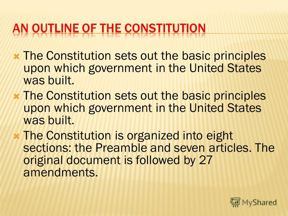 The Constitution sets out the basic principles upon which government in the United States was built. The Constitution is organized into eight sections: the Preamble and seven articles. The original document is followed by 27 amendments.