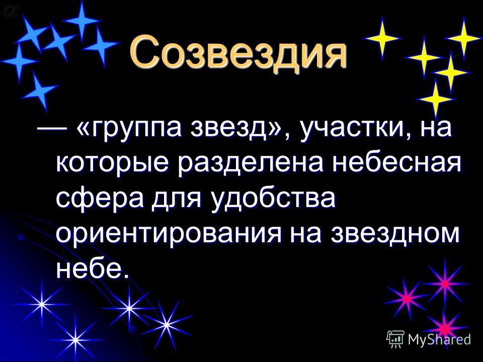 Созвездия «группа звезд», участки, на которые разделена небесная сфера для удобства ориентирования на звездном небе. «группа звезд», участки, на которые разделена небесная сфера для удобства ориентирования на звездном небе.