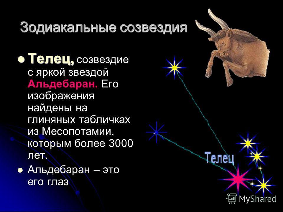Телец, Телец, созвездие с яркой звездой Альдебаран. Его изображения найдены на глиняных табличках из Месопотамии, которым более 3000 лет. Альдебаран – это его глаз