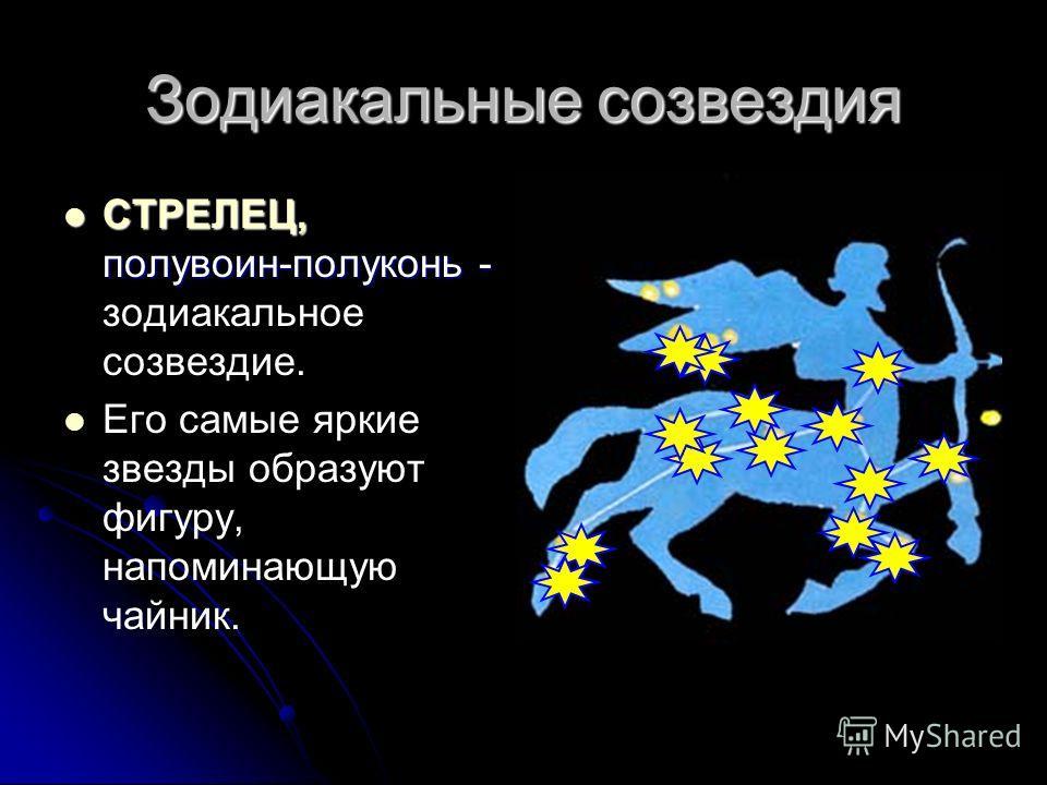 Зодиакальные созвездия СТРЕЛЕЦ, полувоин-полуконь - СТРЕЛЕЦ, полувоин-полуконь - зодиакальное созвездие. Его самые яркие звезды образуют фигуру, напоминающую чайник.