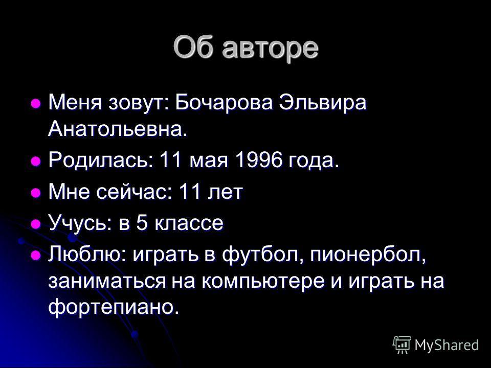 Об авторе Меня зовут: Бочарова Эльвира Анатольевна. Меня зовут: Бочарова Эльвира Анатольевна. Родилась: 11 мая 1996 года. Родилась: 11 мая 1996 года. Мне сейчас: 11 лет Мне сейчас: 11 лет Учусь: в 5 классе Учусь: в 5 классе Люблю: играть в футбол, пи