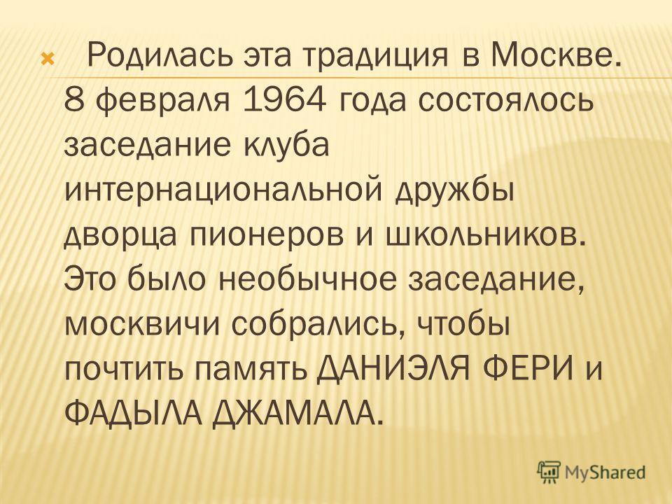 Родилась эта традиция в Москве. 8 февраля 1964 года состоялось заседание клуба интернациональной дружбы дворца пионеров и школьников. Это было необычное заседание, москвичи собрались, чтобы почтить память ДАНИЭЛЯ ФЕРИ и ФАДЫЛА ДЖАМАЛА.