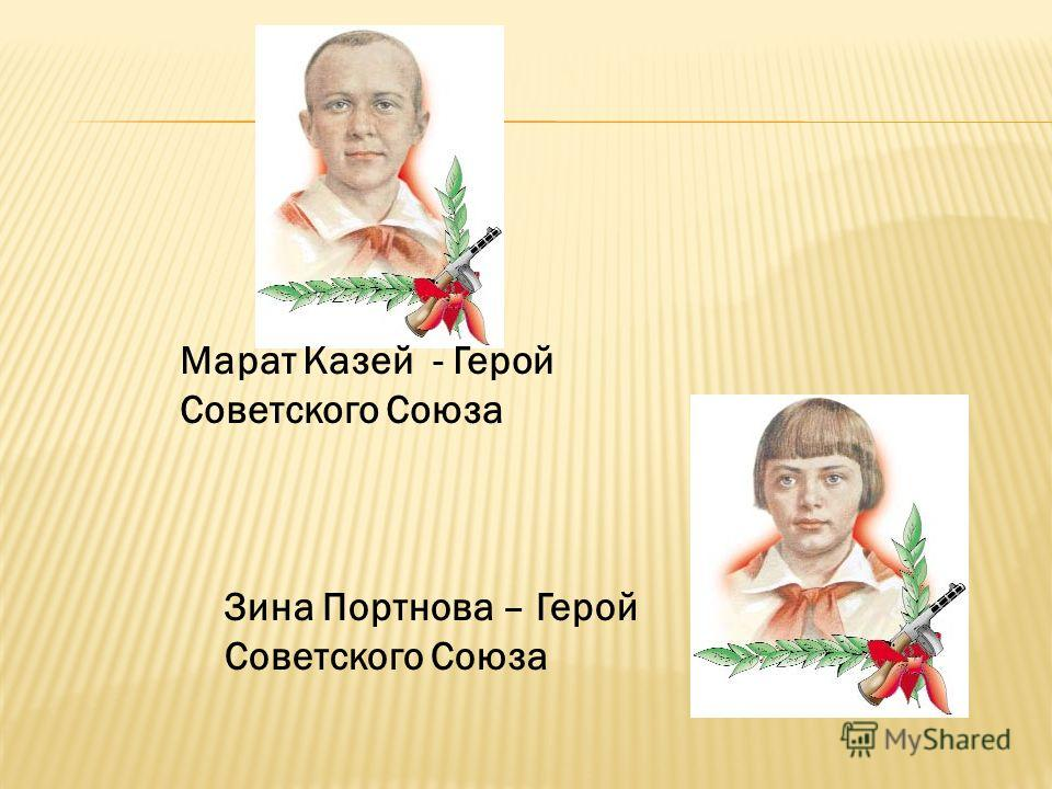 Марат Казей - Герой Советского Союза Зина Портнова – Герой Советского Союза