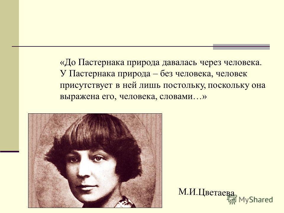 «До Пастернака природа давалась через человека. У Пастернака природа – без человека, человек присутствует в ней лишь постольку, поскольку она выражена его, человека, словами…» М.И.Цветаева