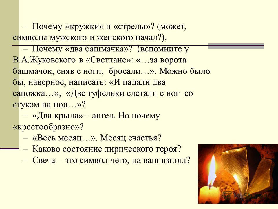 – Почему «кружки» и «стрелы»? (может, символы мужского и женского начал?). – Почему «два башмачка»? (вспомните у В.А.Жуковского в «Светлане»: «…за ворота башмачок, сняв с ноги, бросали…». Можно было бы, наверное, написать: «И падали два сапожка…», «Д