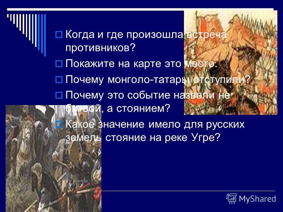 Когда и где произошла встреча противников? Покажите на карте это место. Почему монголо-татары отступили? Почему это событие назвали не битвой, а стоянием? Какое значение имело для русских земель стояние на реке Угре?