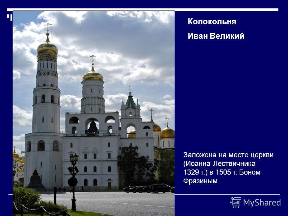 Колокольня Иван Великий Заложена на месте церкви (Иоанна Лествичника 1329 г.) в 1505 г. Боном Фрязиным.