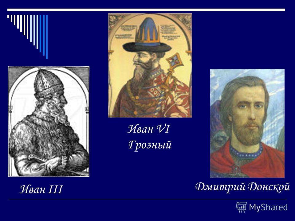 Иван VI Грозный Дмитрий Донской Иван III