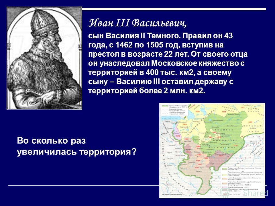 Иван III Васильевич, сын Василия II Темного. Правил он 43 года, с 1462 по 1505 год, вступив на престол в возрасте 22 лет. От своего отца он унаследовал Московское княжество с территорией в 400 тыс. км2, а своему сыну – Василию III оставил державу с т
