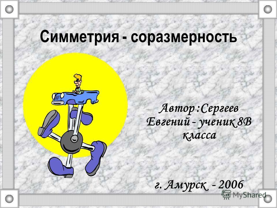 Симметрия - соразмерность Автор :Сергеев Евгений - ученик 8В класса г. Амурск - 2006