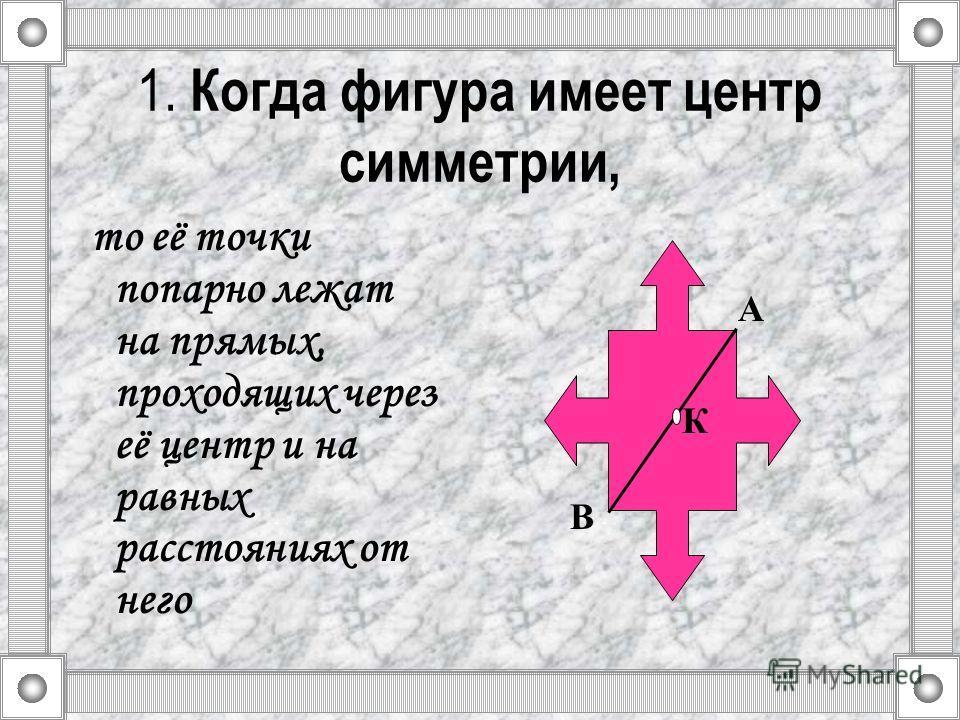 1. Когда фигура имеет центр симметрии, то её точки попарно лежат на прямых, проходящих через её центр и на равных расстояниях от него К А В