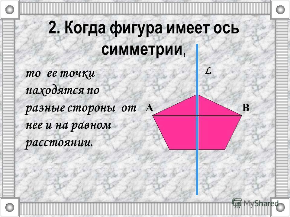 2. Когда фигура имеет ось симметрии, то ее точки находятся по разные стороны от нее и на равном расстоянии. L АВ