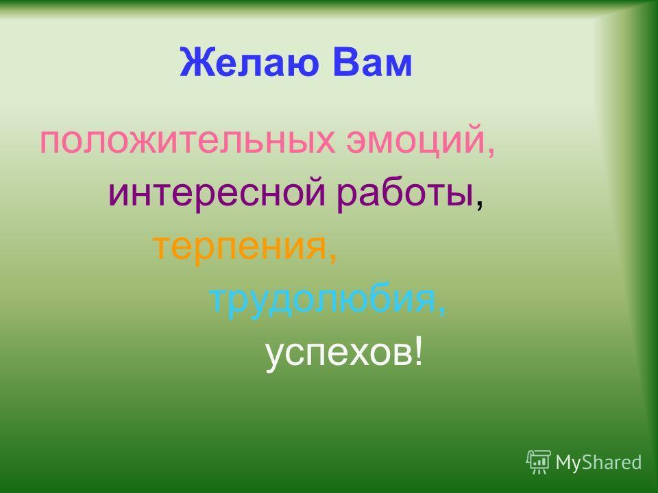 Желаю Вам положительных эмоций, интересной работы, терпения, трудолюбия, успехов!