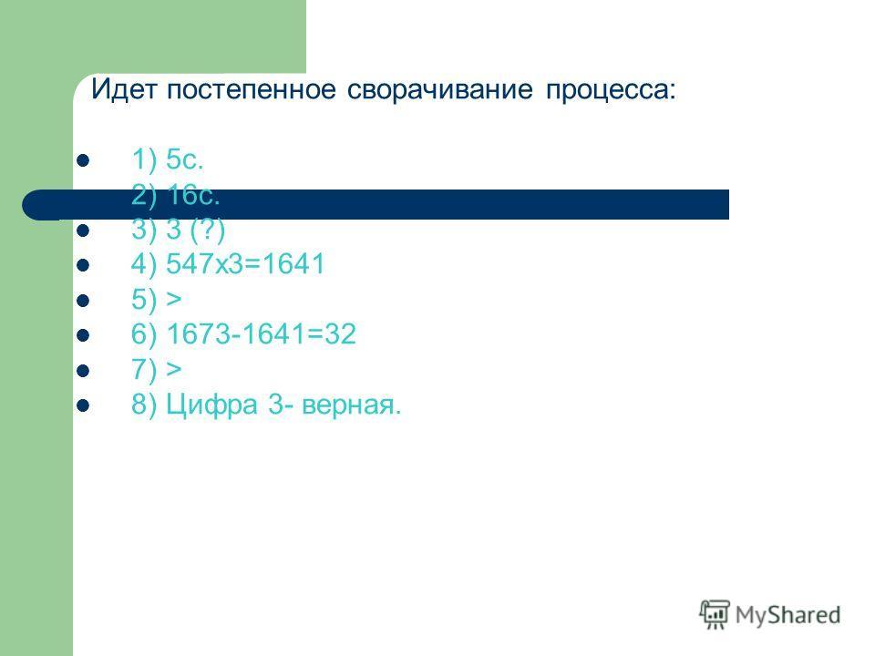 Идет постепенное сворачивание процесса: 1) 5с. 2) 16с. 3) 3 (?) 4) 547х3=1641 5) > 6) 1673-1641=32 7) > 8) Цифра 3- верная.