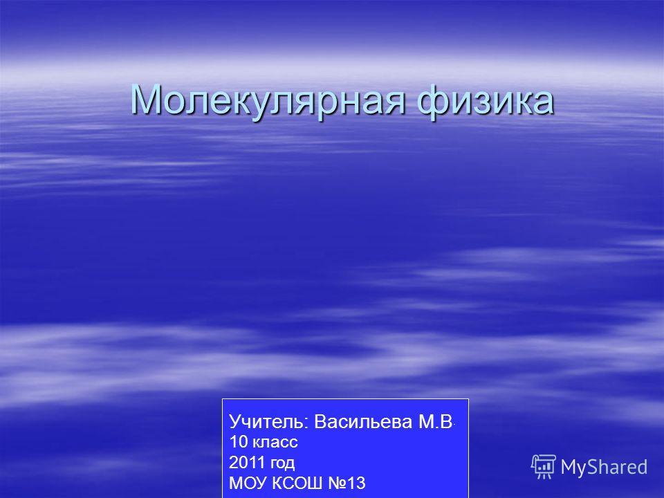 Молекулярная физика Учитель: Васильева М.В. 10 класс 2011 год МОУ КСОШ 13