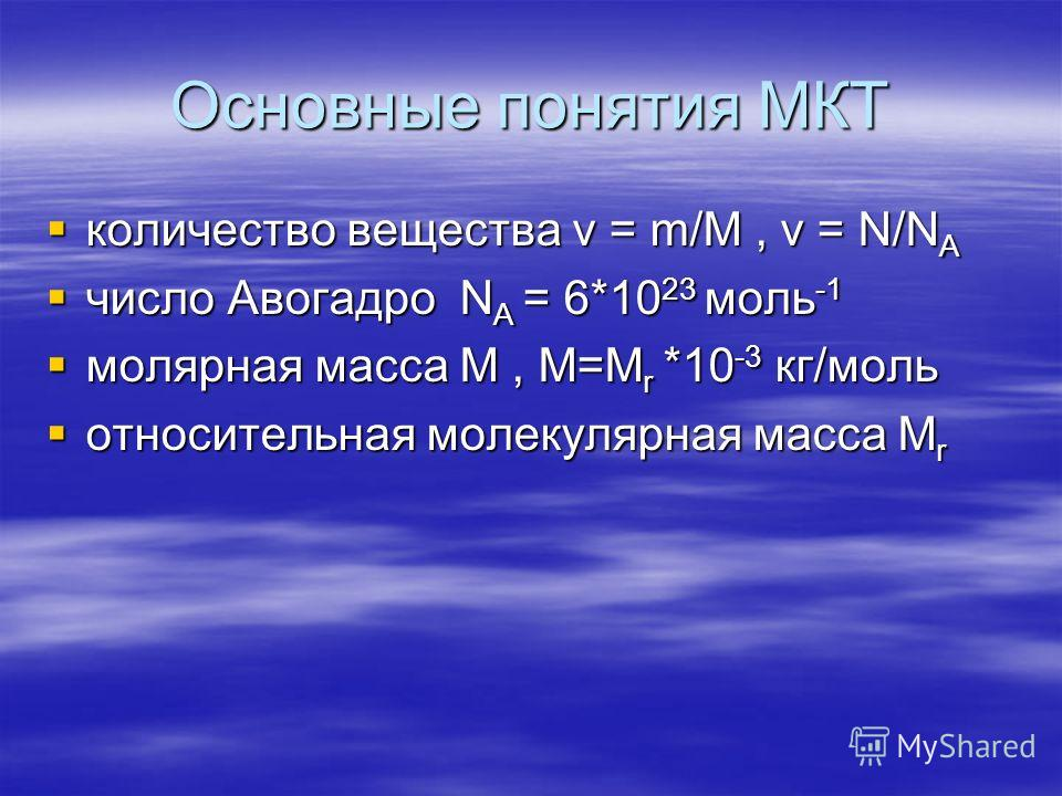 Основные понятия МКТ количество вещества v = m/М, v = N/N A количество вещества v = m/М, v = N/N A число Авогадро N A = 6*10 23 моль -1 число Авогадро N A = 6*10 23 моль -1 молярная масса М, М=М r *10 -3 кг/моль молярная масса М, М=М r *10 -3 кг/моль