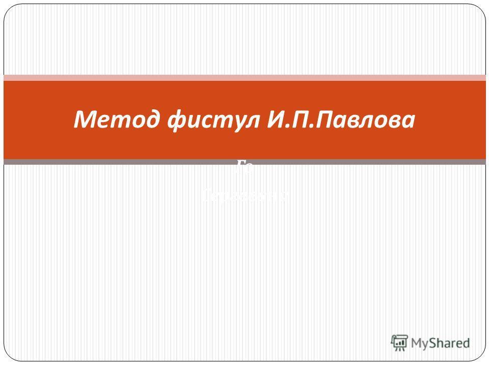 Го Сергеевна Метод фистул И. П. Павлова