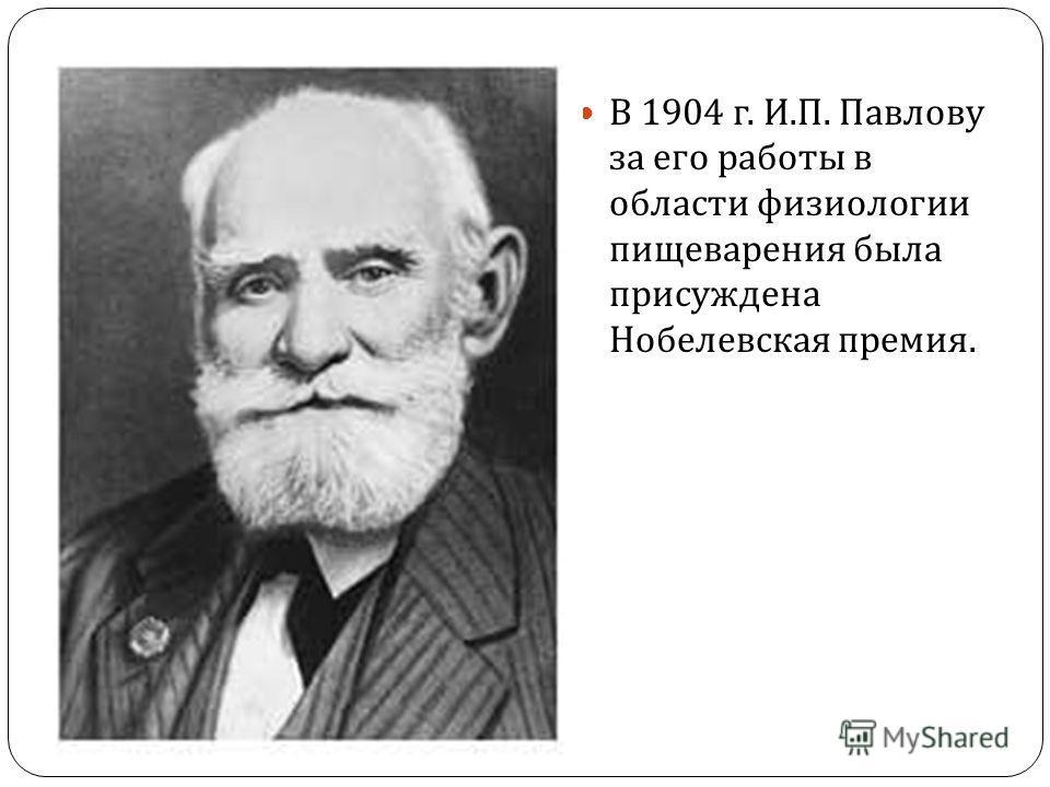 В 1904 г. И. П. Павлову за его работы в области физиологии пищеварения была присуждена Нобелевская премия.