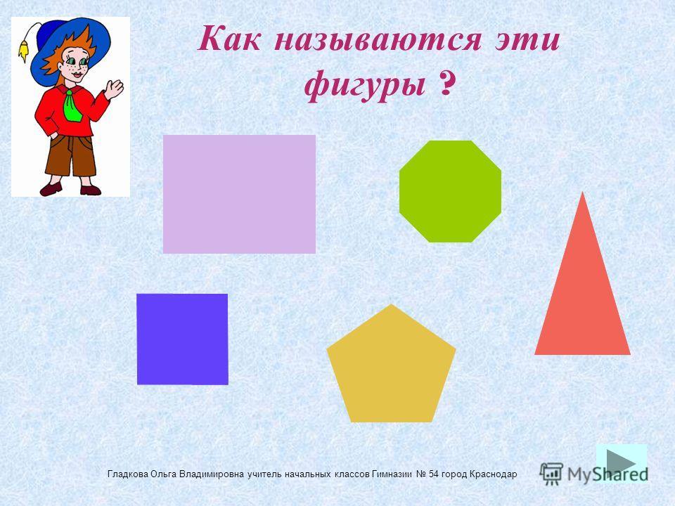 Как называются эти фигуры ? Гладкова Ольга Владимировна учитель начальных классов Гимназии 54 город Краснодар