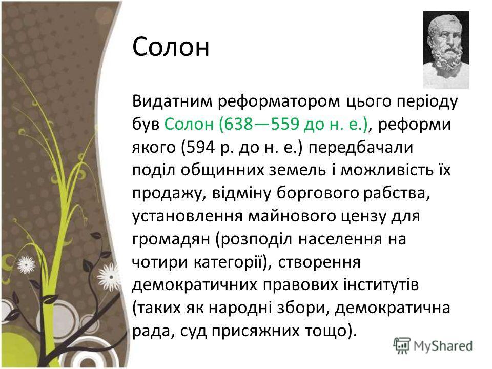 Солон Видатним реформатором цього періоду був Солон (638559 до н. е.), реформи якого (594 р. до н. е.) передбачали поділ общинних земель і можливість