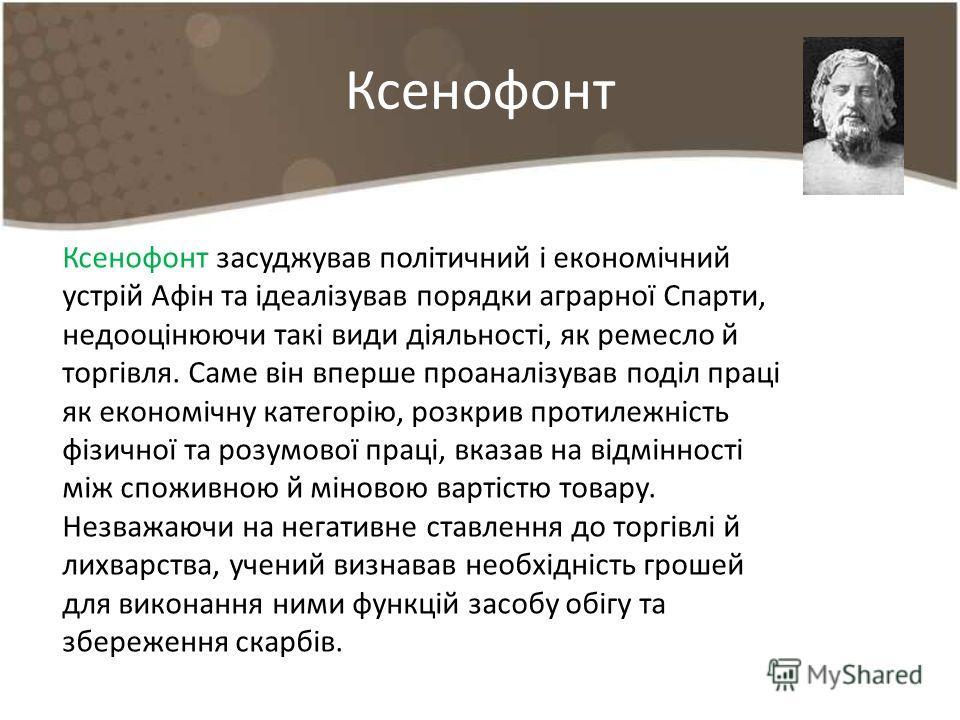 Ксенофонт Ксенофонт засуджував політичний і економічний устрій Афін та ідеалізував порядки аграрної Спарти, недооцінюючи такі види діяльності, як ремесло й торгівля. Саме він вперше проаналізував поділ праці як економічну категорію, розкрив протилежн