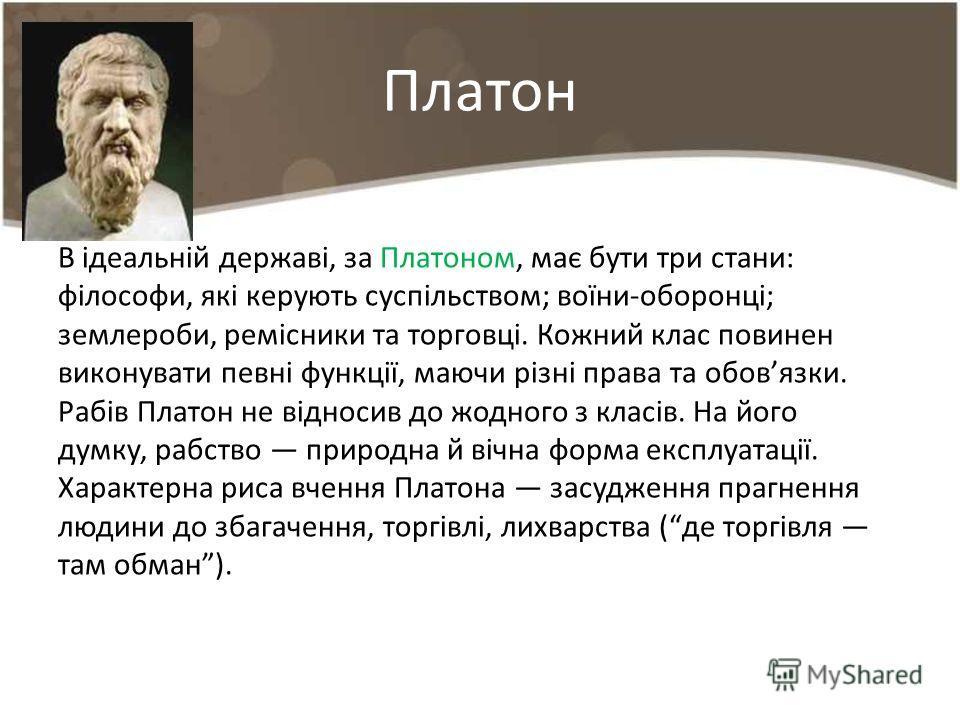 Платон В ідеальній державі, за Платоном, має бути три стани: філософи, які керують суспільством; воїни-оборонці; землероби, ремісники та торговці. Кож